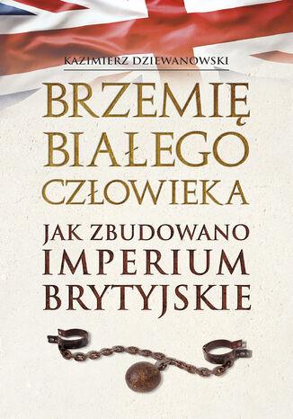 Okładka książki/ebooka Brzemię białego człowieka. Jak zbudowano Imperium Brytyjskie