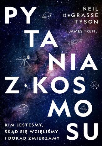 Okładka książki/ebooka Pytania z Kosmosu. Kim jesteśmy, skąd się wzięliśmy i dokąd zmierzamy