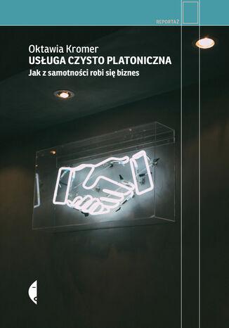 Okładka książki/ebooka Usługa czysto platoniczna. Jak z samotności robi się biznes