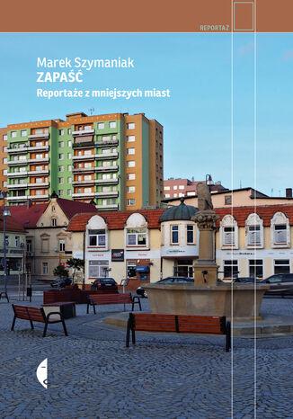 Okładka książki Zapaść. Reportaże z mniejszych miast