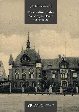 Okładka książki Pruska elita władzy na Górnym Śląsku (1871-1918)