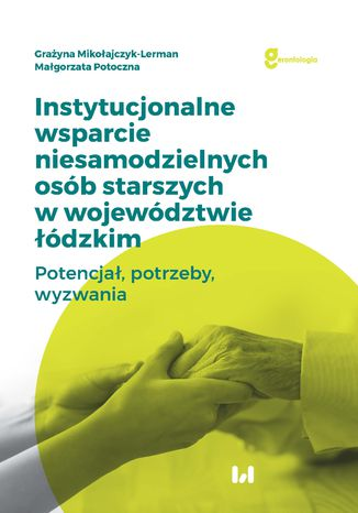 Instytucjonalne wsparcie niesamodzielnych osób starszych w województwie łódzkim. Potencjał, potrzeby, wyzwania