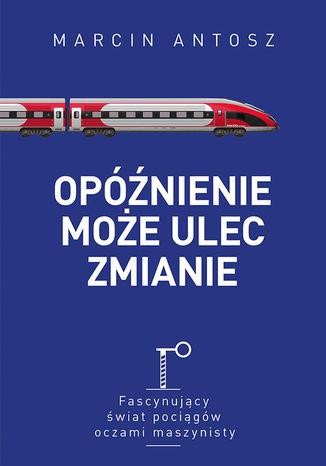 Okładka książki Opóźnienie może ulec zmianie. Fascynujący świat pociągów oczami maszynisty