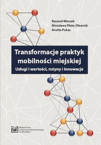 Okładka książki/ebooka Transformacje praktyk mobilności miejskiej. Usługi i wartości, rutyny i innowacje