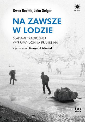 Okładka książki Na zawsze w lodzie. Śladami tragicznej wyprawy Johna Franklina