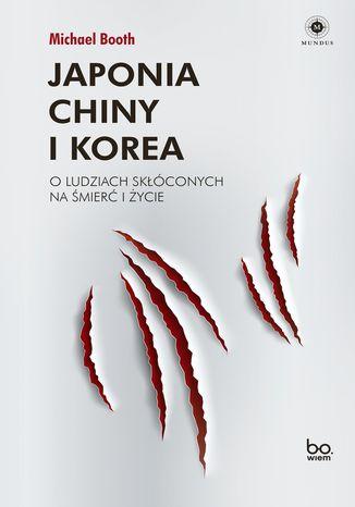 Okładka książki Japonia, Chiny i Korea. O ludziach skłóconych na śmierć i życie