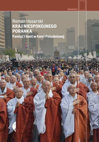 Okładka książki Kraj niespokojnego poranka. Pamięć i bunt w Korei Południowej