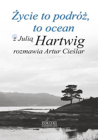 Okładka książki Życie to podróż, to ocean. Z Julią Hartwig rozmawia Artur Cieślar