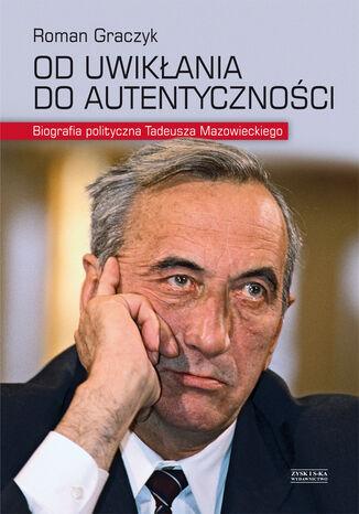 Okładka książki Od uwikłania do autentyczności. Biografia polityczna Tadeusza Mazowieckiego