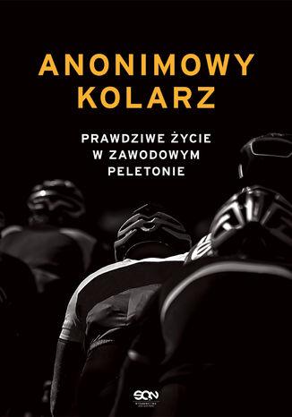 Okładka książki Anonimowy kolarz. Prawdziwe życie w zawodowym peletonie