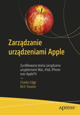 Zarządzanie urządzeniami Apple. Zunifikowana teoria zarządzania urządzeniami Mac, iPad, iPhone oraz AppleTV
