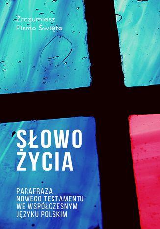 Słowo Życia. Parafraza Nowego Testamentu we współczesnym języku polskim