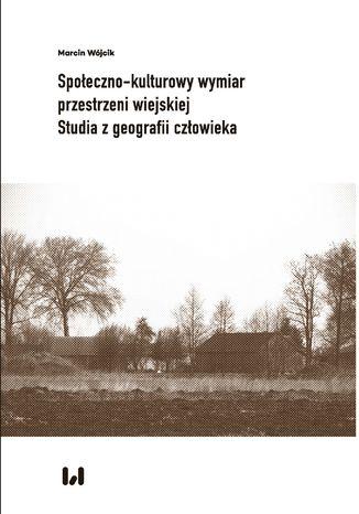 Społeczno-kulturowy wymiar przestrzeni wiejskiej. Studia z geografii człowieka