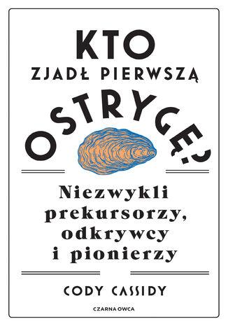 Okładka książki Kto zjadł pierwszą ostrygę?. Niezwykli prekursorzy, odkrywcy i pionierzy