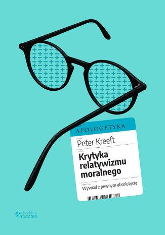 Okładka książki Krytyka relatywizmu moralnego. Wywiad z pewnym absolutystą