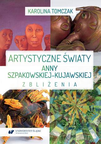 Okładka książki Artystyczne światy Anny Szpakowskiej-Kujawskiej. Zbliżenia