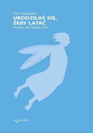 Urodziłaś się, żeby latać. Książka dla Twojej córki