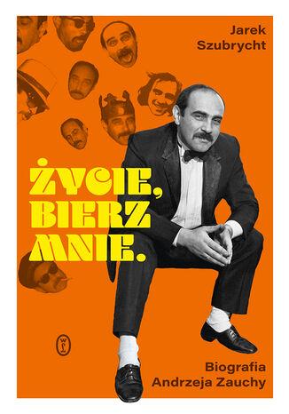 Okładka książki Życie, bierz mnie. Biografia Andrzeja Zauchy