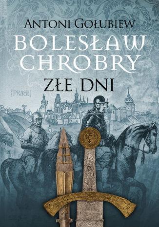Okładka książki Bolesław Chrobry. Złe dni