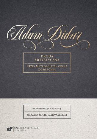 Okładka książki Adam Didur. Droga artystyczna przez Metropolitan Opera do Bytomia. Materiały z Interdyscyplinarnej Konferencji Naukowej zorganizowanej w dniach 11-12 maja 2017 roku na Uniwersytecie Śląskim w Katowicach