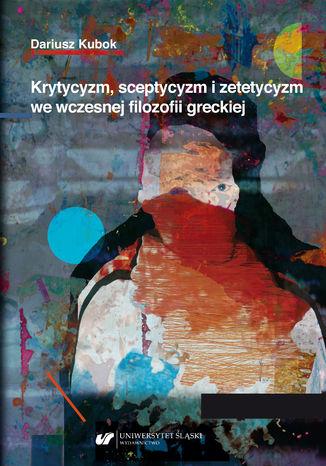 Okładka książki Krytycyzm, sceptycyzm i zetetycyzm we wczesnej filozofii greckiej