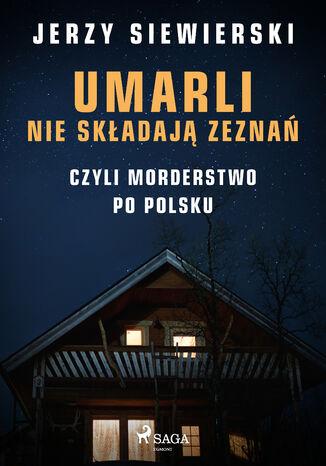 Okładka książki Umarli nie składają zeznań, czyli morderstwo po polsku