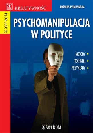 Okładka książki Psychomanipulacja w polityce. Metody, techniki, przykłady