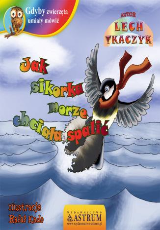 Okładka książki/ebooka Jak sikorka morze chciała spalić - bajka