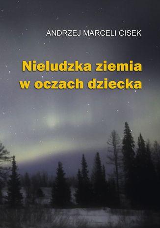Okładka książki Nieludzka ziemia w oczach dziecka