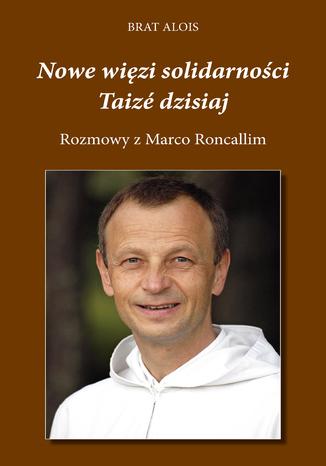 Okładka książki/ebooka Nowe więzi solidarności. Taizé dzisiaj. Rozmowy Marco Roncalliego z Bratem Aloisem