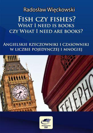 Okładka książki/ebooka Fish czy fishes. What I need is books czy What I need are books. Angielskie rzeczowniki i czasowniki w liczbie pojedynczej i mnogiej