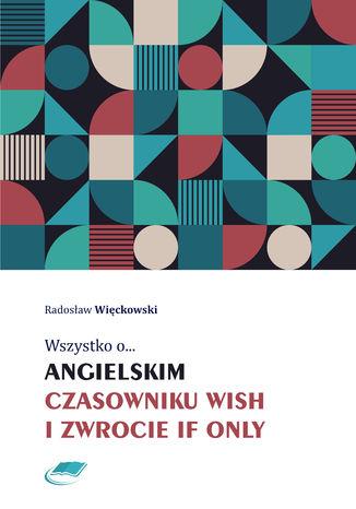 Okładka książki/ebooka Wszystko o angielskim czasowniku wish i zwrocie if only