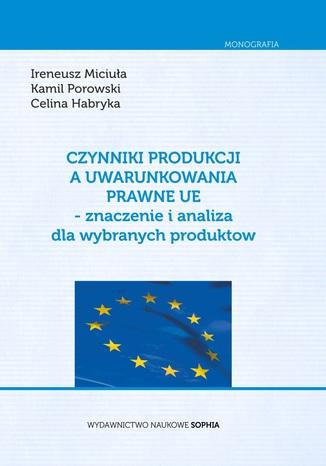 Okładka książki/ebooka Czynniki Produkcji a uwarunkowania prawne UE- znaczenie i analiza dla wybranych produktów