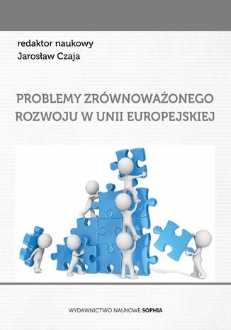 Okładka książki Problemy zrównoważonego rozowju w Unii Europejskiej (red.) Jarosław Czaja