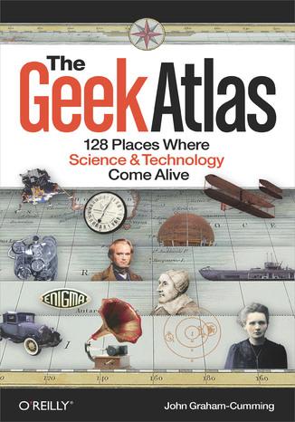 Okładka książki/ebooka The Geek Atlas. 128 Places Where Science and Technology Come Alive