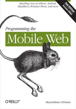 Okładka książki/ebooka Programming the Mobile Web. Reaching Users on iPhone, Android, BlackBerry, Windows Phone, and more. 2nd Edition