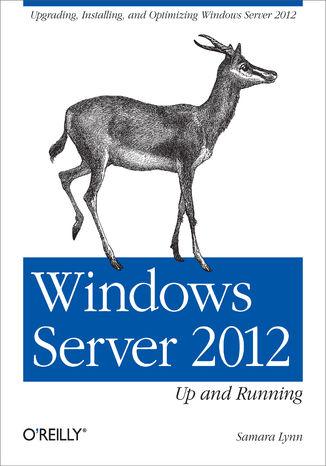 Okładka książki Windows Server 2012: Up and Running. Upgrading, Installing, and Optimizing Windows Server 2012