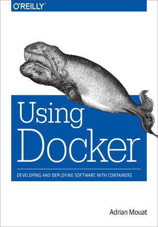 Okładka książki/ebooka Using Docker. Developing and Deploying Software with Containers