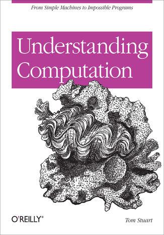 Okładka książki/ebooka Understanding Computation. From Simple Machines to Impossible Programs
