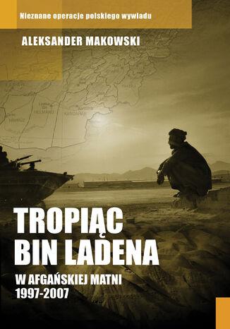 Okładka książki Tropiąc Bin Ladena. W afgańskiej matni 1997-2007