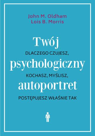 Okładka książki/ebooka Twój psychologiczny autoportret. Dlaczego czujesz, kochasz, myślisz, postępujesz właśnie tak