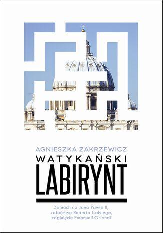 Okładka książki Watykański labirynt. Zamach na Jana Pawła II, zabójstwo Roberta Calviego, zaginięcie Emanueli Orlandi