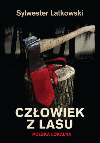 Okładka książki Człowiek z lasu. Polska lokalna