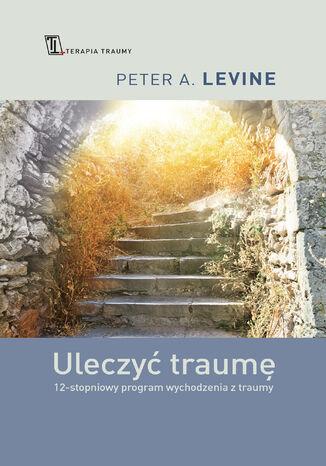 Okładka książki Uleczyć traumę. 12- stopniowy program wychodzenia z traumy