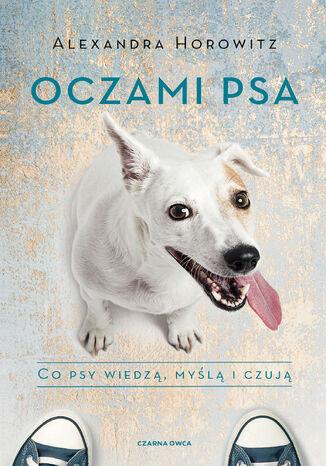 Okładka książki Oczami psa. Co psy wiedzą, myślą i czują