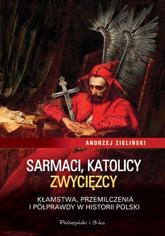 Okładka książki/ebooka Sarmaci, katolicy, zwycięzcy. Kłamstwa, przemilczenia i półprawdy w historii Polski