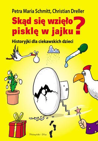 Okładka książki Skąd się wzięło pisklę w jajku?. Historyjki dla ciekawskich dzieci