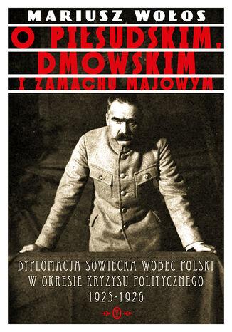 Okładka książki O Piłsudskim, Dmowskim i zamachu majowym. Dyplomacja sowiecka wobec Polski w okresie kryzysu politycznego 1925-1926