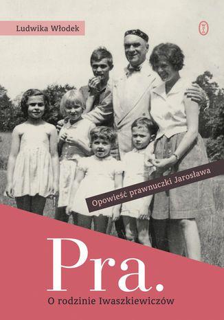 Okładka książki Pra. O rodzinie Iwaszkiewiczów