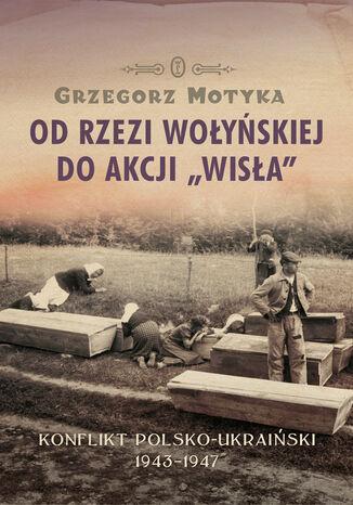 Okładka książki/ebooka Od rzezi wołyńskiej do akcji 'Wisła'. Konflikt polsko-ukraiński 1943-1947